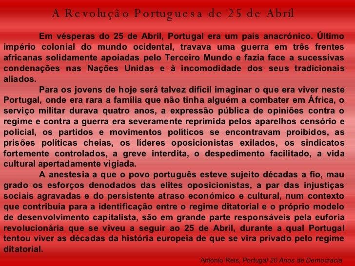 A Revolução Portuguesa de 25 de Abril   Em vésperas do 25 de Abril, Portugal era um país anacrónico. Último império coloni...