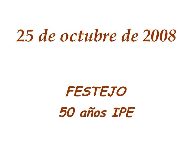 25 de octubre de 2008 FESTEJO 50 años IPE