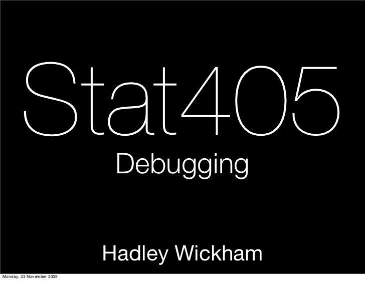 Stat405              Debugging                              Hadley Wickham Monday, 23 November 2009