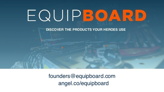 DISCOVER THE PRODUCTS YOUR HEROES USE founders@equipboard.com ! angel.co/equipboard