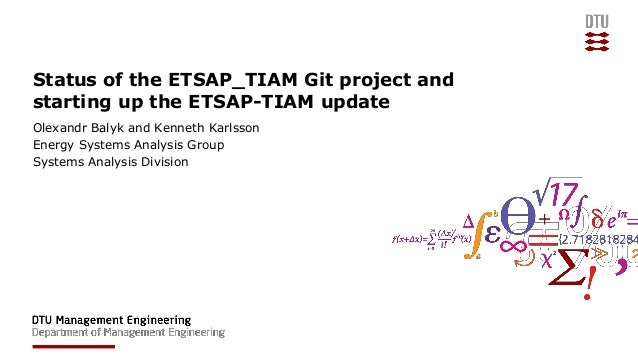 Status of the ETSAP_TIAM Git project and starting up the ETSAP-TIAM update Olexandr Balyk and Kenneth Karlsson Energy Syst...