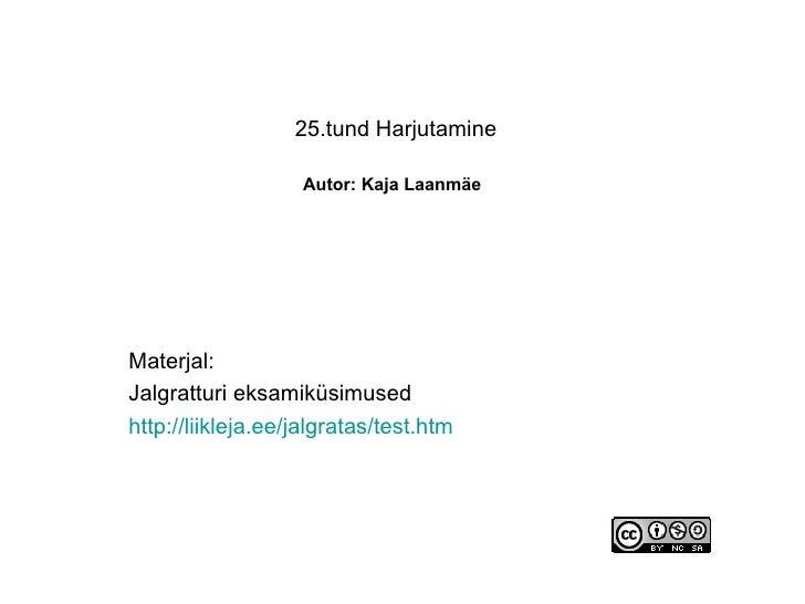 25.tund Harjutamine   Autor: Kaja Laanmäe   Materjal: Jalgratturi eksamiküsimused http://liikleja.ee/jalgratas/test.htm