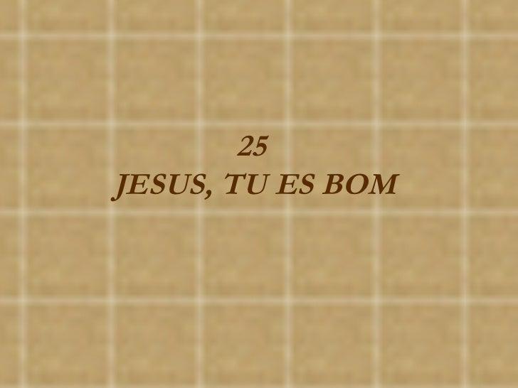 25  JESUS, TU ES BOM