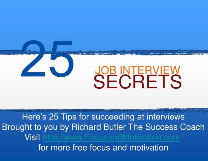 JOB INTERVIEW                       SECRETS     Here's 25 Tips for succeeding at interviews Brought to you by Richard Butl...