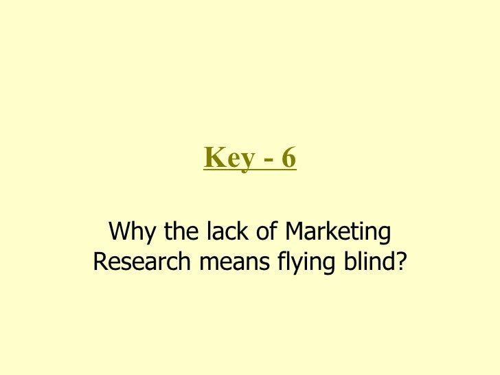 Key - 6 Why the lack of Marketing Research means flying blind?