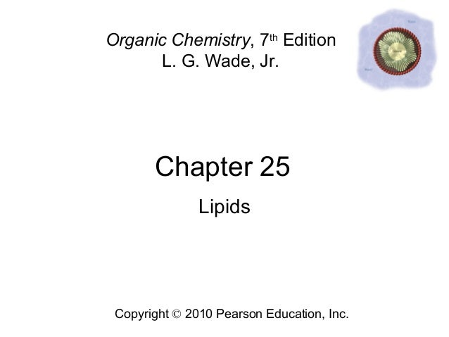 Chapter 25 Copyright © 2010 Pearson Education, Inc. Organic Chemistry, 7th Edition L. G. Wade, Jr. Lipids