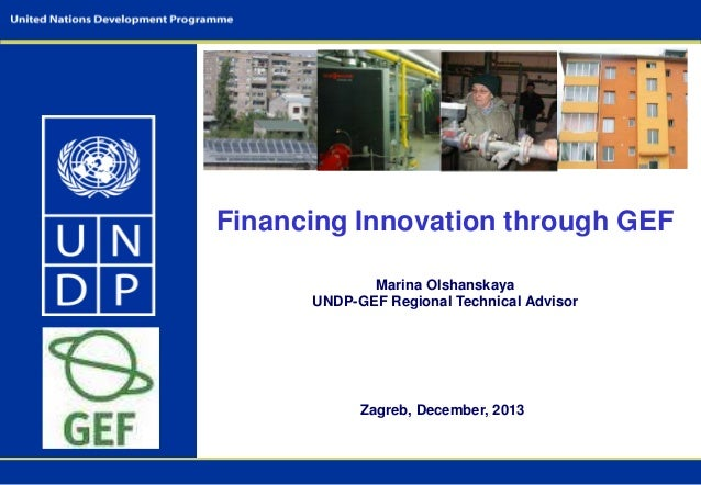 Financing Innovation through GEF Marina Olshanskaya UNDP-GEF Regional Technical Advisor  Zagreb, December, 2013