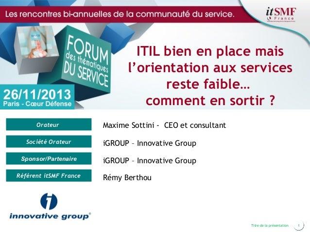 ITIL bien en place mais l'orientation aux services reste faible… comment en sortir ? Orateur  Maxime Sottini - CEO et cons...