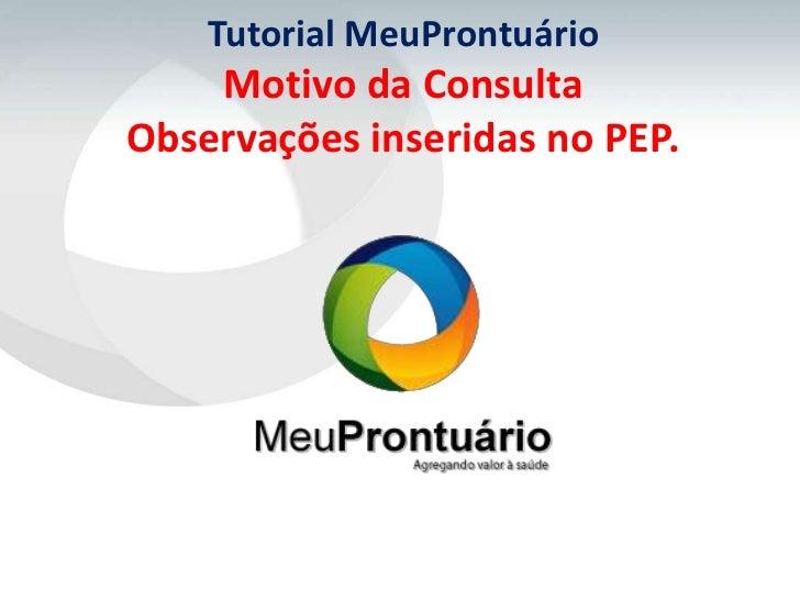 Tutorial MeuProntuário    Motivo da ConsultaObservações inseridas no PEP.