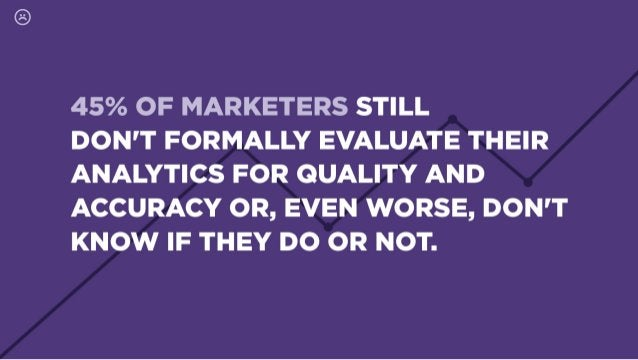 45% OF MARKETERS STILL  DON'T FORMALLY EVALUATE THEIR ANALYTICS FOR QUALITY AND ACCURACY OR,  EVEN WORSE,  DON'T KNOW IF T...