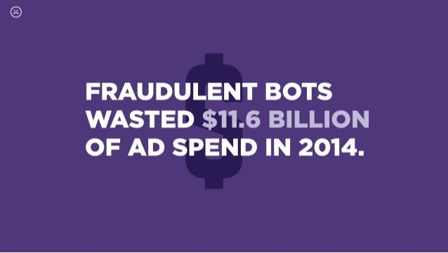 FRAUDULENT BOTS WASTED $11.6 BILLION OF AD SPEND IN 2014.
