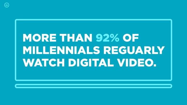 MORE THAN 92% OF MILLENNIALS REGUARLY  WATCH DIGITAL VIDEO.