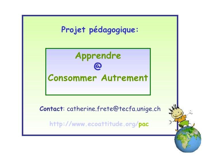 Projet pédagogique: Contact : catherine.frete@tecfa.unige.ch http:// www . ecoattitude . org / pac   Apprendre @ Consommer...