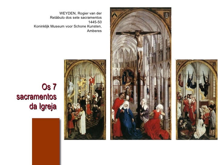 Os 7 sacramentos da Igreja WEYDEN, Rogier van der Retábulo dos sete sacramentos 1445-50 Koninklijk Museum voor Schone Kuns...