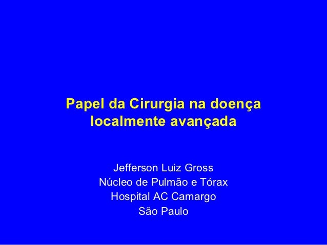 Papel da Cirurgia na doença   localmente avançada      Jefferson Luiz Gross    Núcleo de Pulmão e Tórax      Hospital AC C...