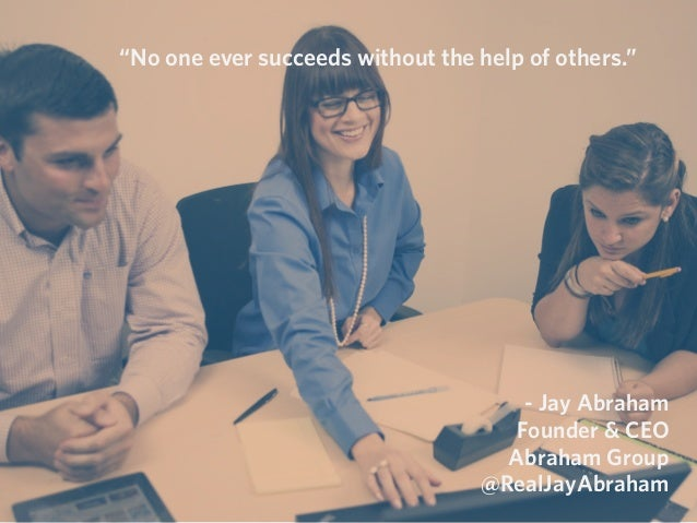 """""""No one ever succeeds without the help of others."""" - Jay Abraham Founder & CEO Abraham Group @RealJayAbraham"""