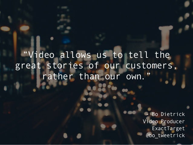 """""""Video allows us to tell the great stories of our customers, rather than our own."""" - Bo Dietrick Video Producer ExactTarge..."""