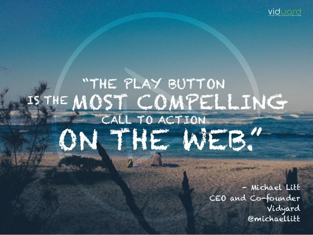 """""""THE PLAY BUTTON MOST COMPELLINGIS THE CALL TO ACTION ON THE WEB."""" - Michael Litt CEO and Co-founder Vidyard @michaellitt"""