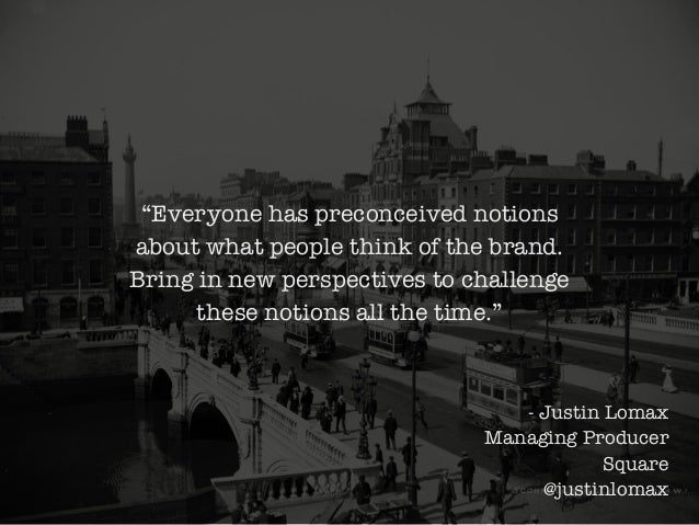 """Everyone has preconceived notions about what people think of the brand. Bring in new perspectives to challenge these noti..."