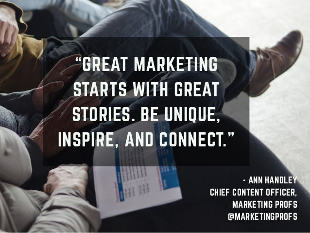 """""""GREAT MARKETING STARTS WITH GREAT STORIES. BE UNIQUE, INSPIRE, AND CONNECT."""" - ANN HANDLEY CHIEF CONTENT OFFICER, MARKETI..."""