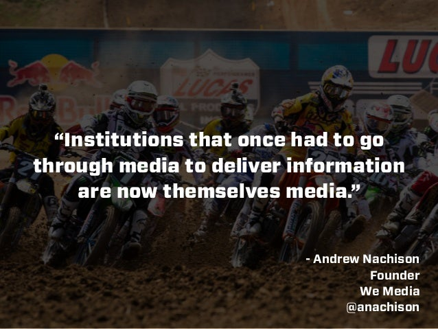 """Institutions that once had to go through media to deliver information are now themselves media."" - Andrew Nachison Founde..."