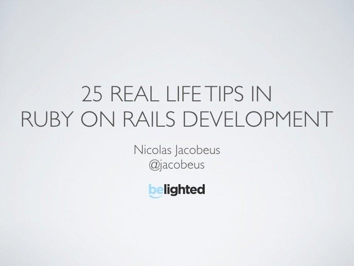 25 REAL LIFE TIPS IN RUBY ON RAILS DEVELOPMENT          Nicolas Jacobeus             @jacobeus