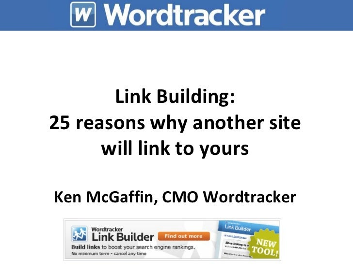 Link Building: 25 reasons why another site will link to yours Ken McGaffin, CMO Wordtracker