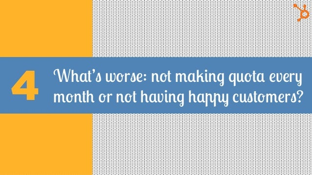 What's worse: not making quota every month or not having happy customers?4