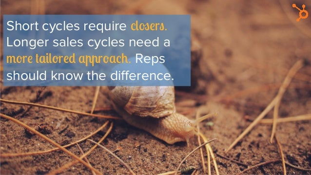Short cycles require closers. Longer sales cycles need a more tailored approach. Reps should know the difference.