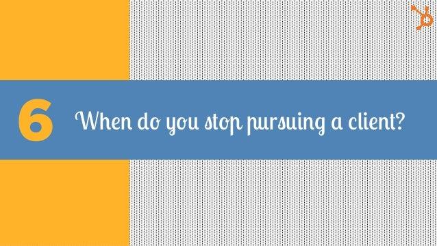 When do you stop pursuing a client?6