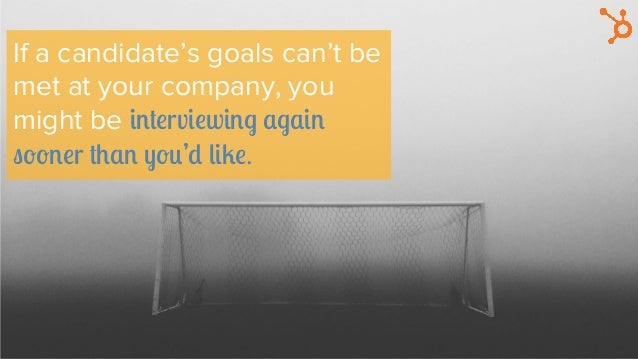 If a candidate's goals can't be met at your company, you might be interviewing again sooner than you'd like.
