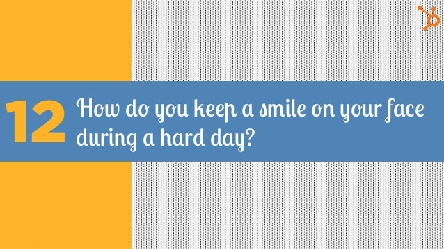 How do you keep a smile on your face during a hard day?12
