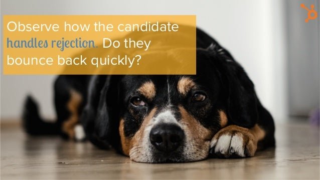 Observe how the candidate handles rejection. Do they bounce back quickly?