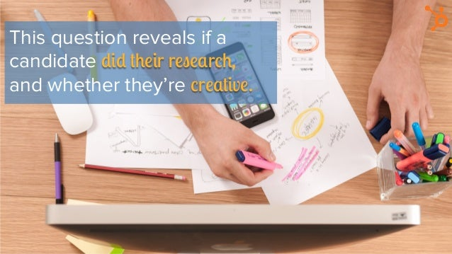 This question reveals if a candidate did their research, and whether they're creative.