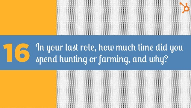In your last role, how much time did you spend hunting or farming, and why?16