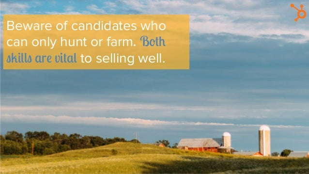 Beware of candidates who can only hunt or farm. Both skills are vital to selling well.