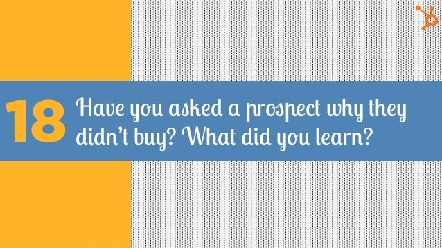 Have you asked a prospect why they didn't buy? What did you learn?18