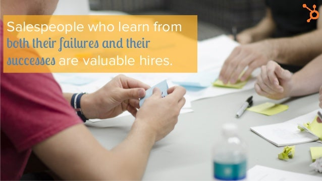 Salespeople who learn from both their failures and their successes are valuable hires.