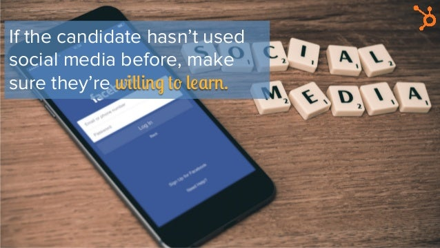 If the candidate hasn't used social media before, make sure they're willing to learn.