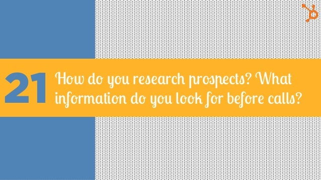 21 How do you research prospects? What information do you look for before calls?