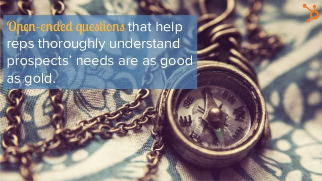 Open-ended questions that help reps thoroughly understand prospects' needs are as good as gold.