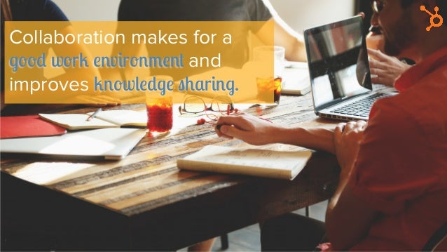 Collaboration makes for a good work environment and improves knowledge sharing.