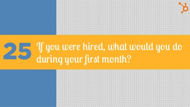 25 If you were hired, what would you do during your first month?