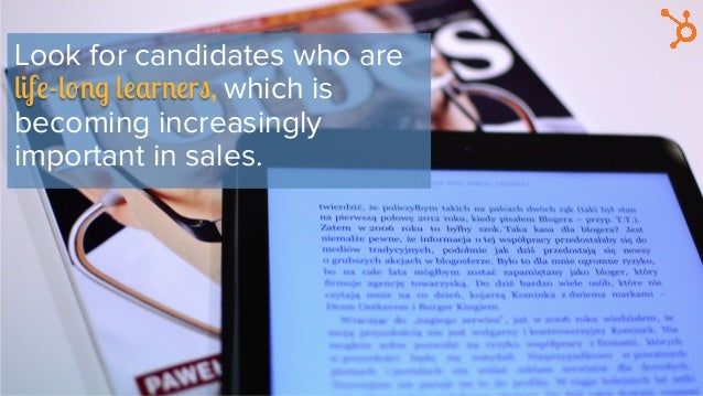 Look for candidates who are life-long learners, which is becoming increasingly important in sales.