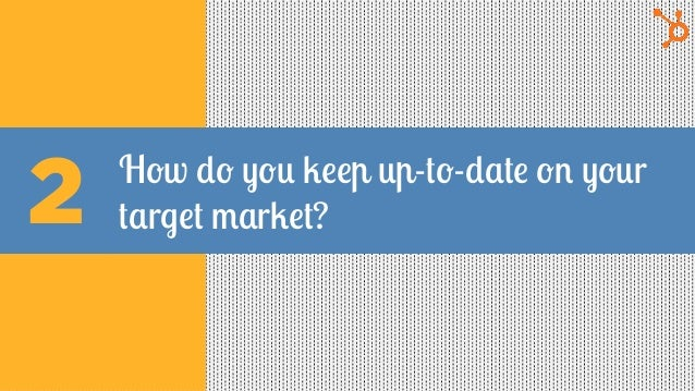 How do you keep up-to-date on your target market?2