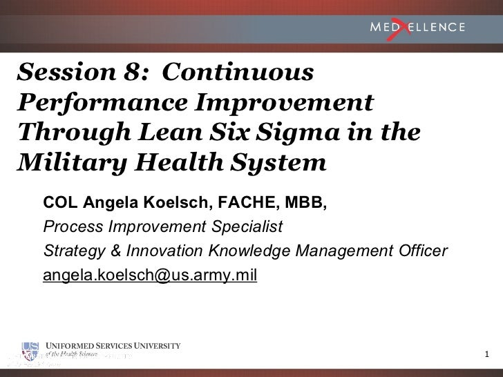 Session 8: ContinuousPerformance ImprovementThrough Lean Six Sigma in theMilitary Health System COL Angela Koelsch, FACHE,...