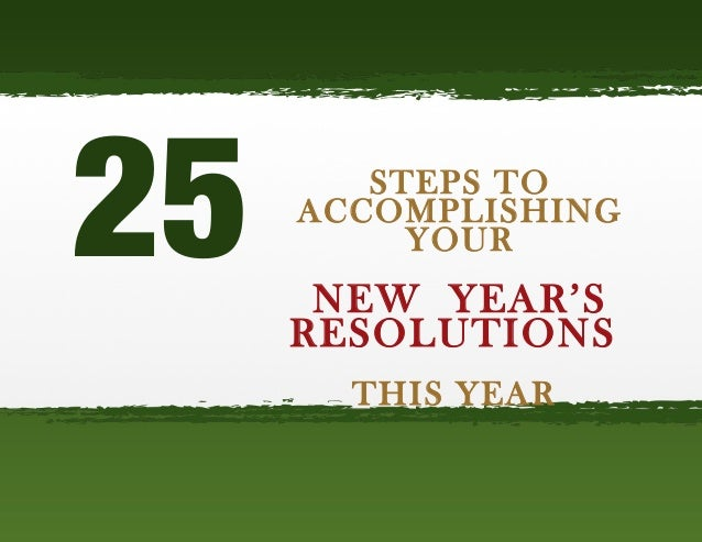 25  STEPS TO ACCOMPLISHING YOUR  NEW YEAR'S RESOLUTIONS THIS YEAR