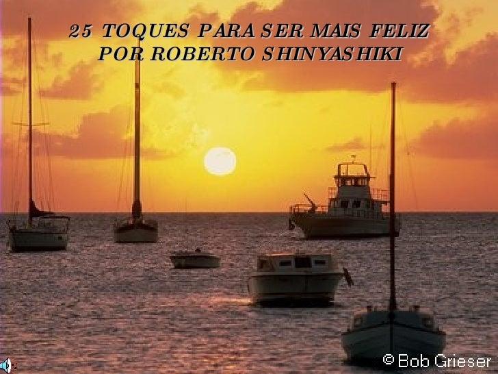 25 TOQUES PARA SER MAIS FELIZ POR ROBERTO SHINYASHIKI
