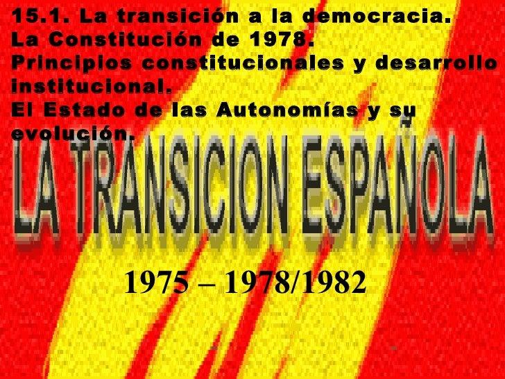 15.1. La transición a la democracia.La Constitución de 1978.Principios constitucionales y desarrolloinstitucional.El Estad...