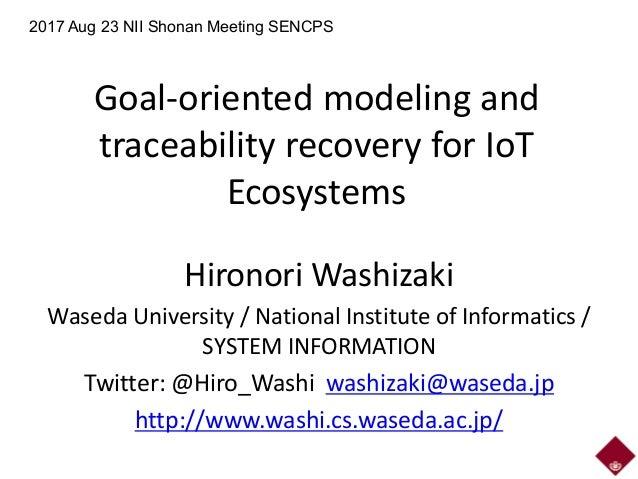 Goal-oriented modeling and traceability recovery for IoT Ecosystems Hironori Washizaki Waseda University / National Instit...